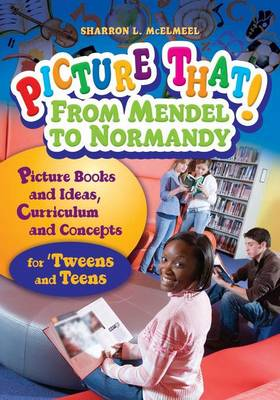Picture That! From Mendel to Normandy: Picture Books and Ideas, Curriculum and Connections-for 'Tweens and Teens (Paperback)