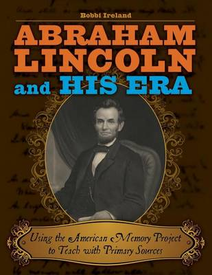 Abraham Lincoln and His Era: Using the American Memory Project to Teach with Primary Sources (Paperback)