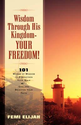 Wisdom Through His Kingdom-Your Freedom! (Paperback)