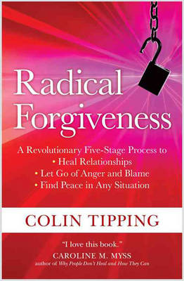 Radical Forgiveness: A Revolutionary Five-Stage Process to Heal Relationships, Let Go of Anger and Blame, Find Peace in Any Situation (Paperback)