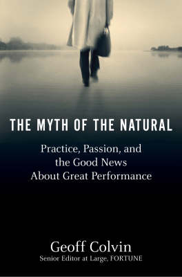 The Myth Of The Natural: Practice, Passion and the Good News About Great Performance (Hardback)
