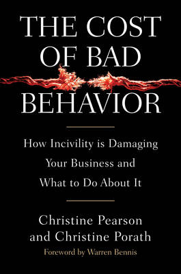The Cost of Bad Behavior: How Incivility is Damaging Your Business and What to Do About it (Hardback)