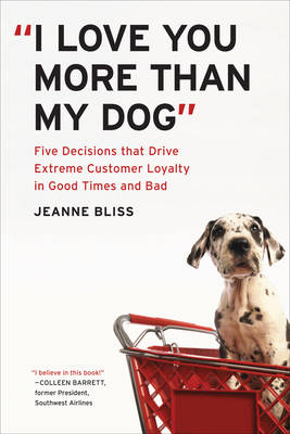 I Love You More Than My Dog: Five Decisions That Drive Extreme Customer Loyalty in Good Times and Bad (Hardback)