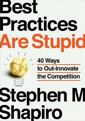 Best Practices are Stupid: 40 Ways to Out-Innovate the Competition (Hardback)