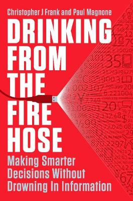 Drinking From The Fire Hose: Making Smarter Decisions Without Drowning in Information (Hardback)