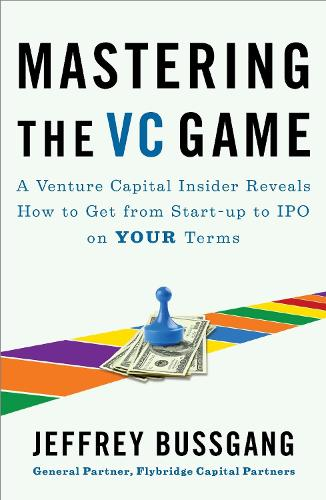 Mastering The Vc Game: A Venture Capital Insider Reveals How to Get from Start-up to IPO on Your Terms (Paperback)
