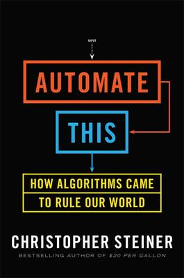 Automate This: How Algorithms Came to Rule Our World (Hardback)