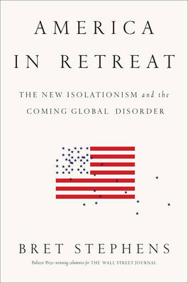 America in Retreat: The New Isolationism and the Coming Global Disorder (Hardback)