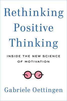 Rethinking Positive Thinking: Inside the New Science of Motivation (Hardback)