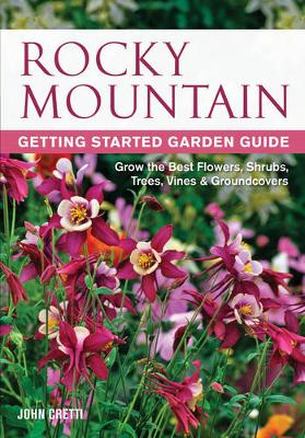 Rocky Mountain Getting Started Garden Guide: Grow the Best Flowers, Shrubs, Trees, Vines & Groundcovers (Paperback)