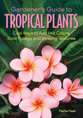 Gardener'S Guide to Tropical Plants: Cool Ways to Add Hot Colors, Bold Foliage, and Striking Textures (Paperback)