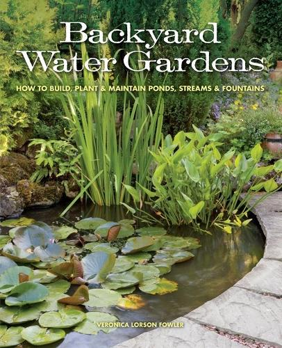 Backyard Water Gardens: How to Build, Plant & Maintain Ponds, Streams & Fountains (Paperback)