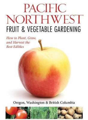 Northwest Fruit & Vegetable Gardening: Plant, Grow, and Harvest the Best Edibles - Oregon, Washington, Northern California, British Columbia (Paperback)