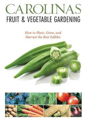 Carolinas Fruit & Vegetable Gardening: How to Plant, Grow, and Harvest the Best Edibles (Paperback)