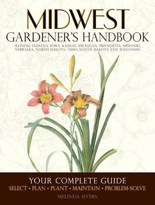 Midwest Gardener's Handbook: Your Complete Guide: Select - Plan - Plant - Maintain - Problem-Solve - Illinois, Indiana, Iowa, Kansas, Michigan, Minnesota, Missouri, Nebraska, North Dakota, Ohio, South Dakota, Wisconsin (Paperback)
