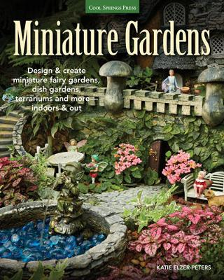 Miniature Gardens: Design and Create Miniature Fairy Gardens, Dish Gardens, Terrariums and More-Indoors and out (Paperback)