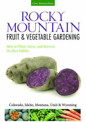 Rocky Mountain Fruit & Vegetable Gardening: Plant, Grow, and Harvest the Best Edibles - Colorado, Idaho, Montana, Utah & Wyoming (Paperback)