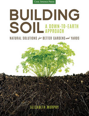 Building Soil: a Down-to-Earth Approach: Natural Solutions for Better Gardens & Yards (Paperback)