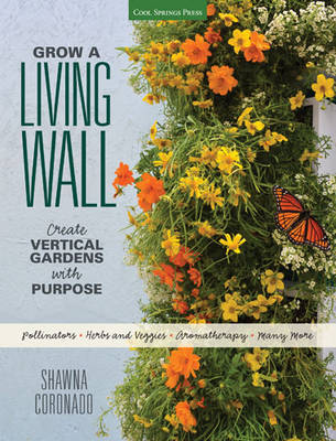 Grow a Living Wall: Create Vertical Gardens with Purpose: Pollinators - Herbs and Veggies - Aromatherapy - Many More (Paperback)