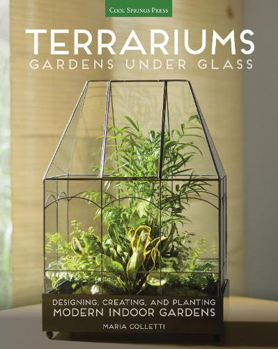 Terrariums - Gardens Under Glass: Designing, Creating, and Planting Modern Indoor Gardens (Paperback)