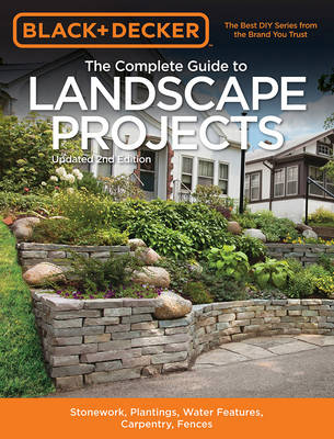 The Complete Guide to Landscape Projects (Black & Decker): Stonework, Plantings, Water Features, Carpentry, Fences (Paperback)