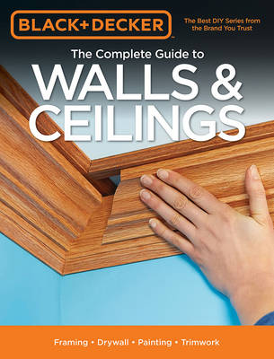 The Complete Guide to Walls & Ceilings (Black & Decker): Framing - Drywall - Painting - Trimwork (Paperback)
