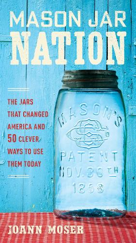 Mason Jar Nation: The Jars that Changed America and 50 Clever Ways to Use Them Today (Paperback)