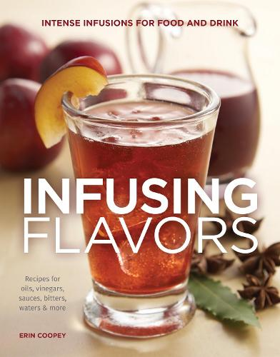 Infusing Flavors: Intense Infusions for Food and Drink: Recipes for oils, vinegars, sauces, bitters, waters & more (Paperback)