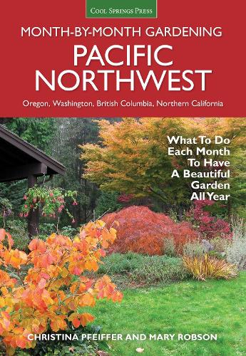 Pacific Northwest Month-by-Month Gardening: What to Do Each Month to Have a Beautiful Garden All Year - Month By Month Gardening (Paperback)