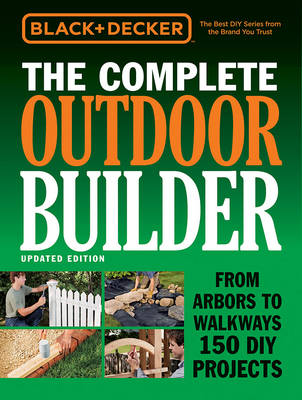 The Complete Outdoor Builder (Black & Decker): From Arbors to Walkways 150 DIY Projects (Hardback)