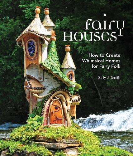 Fairy Houses: How to Create Whimsical Homes for Fairy Folk (Hardback)