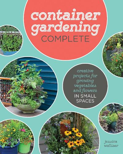 Container Gardening Complete: Creative Projects for Growing Vegetables and Flowers in Small Spaces (Hardback)