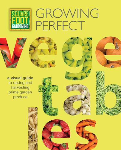 Square Foot Gardening: Growing Perfect Vegetables: A Visual Guide to Raising and Harvesting Prime Garden Produce - All New Square Foot Gardening (Paperback)