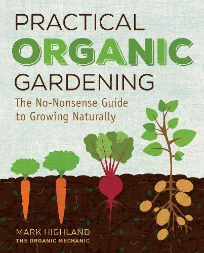Practical Organic Gardening: The No-Nonsense Guide to Growing Naturally (Hardback)