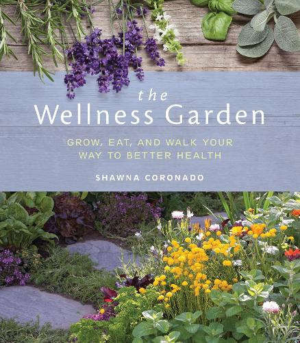 The Wellness Garden: Grow, Eat, and Walk Your Way to Better Health (Paperback)
