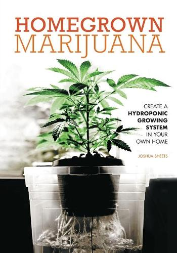 Homegrown Marijuana: Create a Hydroponic Growing System in Your Own Home (Paperback)