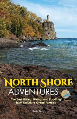 North Shore Adventures: The Best Hiking, Biking, and Paddling from Duluth to Grand Portage (Hardback)