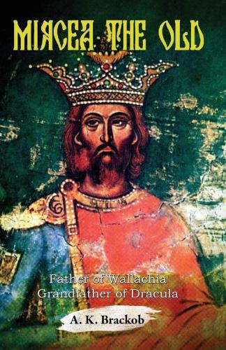 Mircea the Old: Father of Wallachia, Grandfather of Dracula (Paperback)