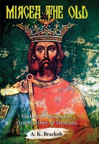 Mircea the Old: Father of Wallachia, Grandfather of Dracula (Hardback)
