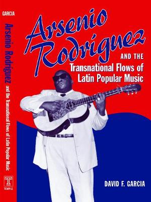 Arsenio Rodriguez and the Transnational Flows of Latin Popular Music - Studies In Latin America & Car (Hardback)