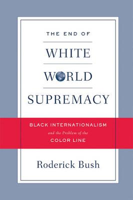 The End of White World Supremacy: Black Internationalism and the Problem of the Color Line (Paperback)