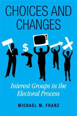 Choices and Changes: Interest Groups in the Electoral Process (Hardback)