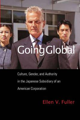 Going Global: Culture, Gender, and Authority in the Japanese Subsidiary of an American Corporation (Hardback)