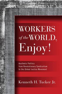 Workers of the World, Enjoy!: Aesthetic Politics from Revolutionary Syndicalism to the Global Justice Movement - Politics History & Social Chan (Hardback)