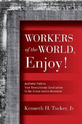 Workers of the World, Enjoy!: Aesthetic Politics from Revolutionary Syndicalism to the Global Justice Movement - Politics History & Social Chan (Paperback)