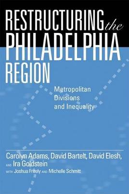 Restructuring the Philadelphia Region: Metropolitan Divisions and Inequality - Philadelphia Voices, Philadelphia Vision (Hardback)