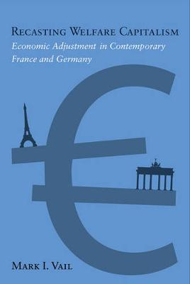 Recasting Welfare Capitalism: Economic Adjustment in Contemporary France and Germany (Hardback)