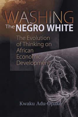 Washing The Negro White: The Evolution of Thinking on African Economic Development (Paperback)