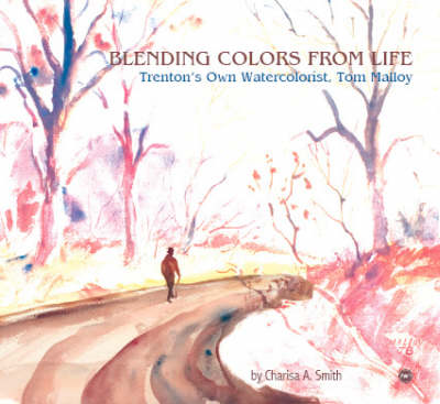 Blending Colors From Life: Trenton's Own Watercolorist, Tom Malloy (Paperback)