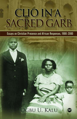 Clio In A Sacred Garb: Essays on Christian Presence and African Responses, 1900-2000 (Paperback)